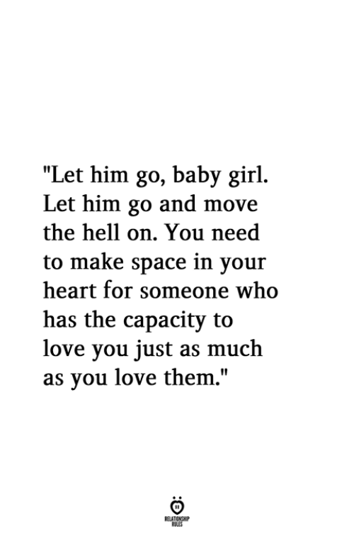 """Love, Girl, and Heart: """"Let him go, baby girl.  Let him go and move  the hell on. You need  to make space in your  heart for someone who  has the capacity to  love you just as much  as vou love them,"""""""