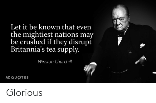 History, Quotes, and Glorious: Let it be known that even  the mightiest nations may  be crushed if they disrupt  Britannia's tea supply.  -Winston Churchill  AZ QUOTES Glorious