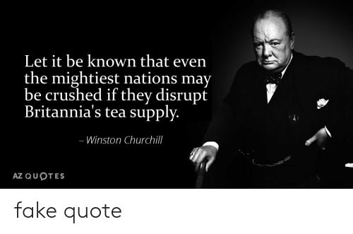 Fake, Reddit, and Quotes: Let it be known that even  the mightiest nations may  be crushed if they disrupt  Britannia's tea supply.  -Winston Churchill  AZ QUOTES fake quote
