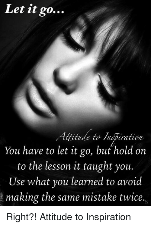 Let It Go Attitude To Inspiration You Have To Let It Go But Hold On To The Lesson It Taught You Use What You Learned To Avoid Making The Same Mistake Twice