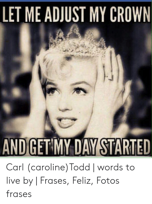 Let Me Adjust My Crown Andget My Day Started Carl