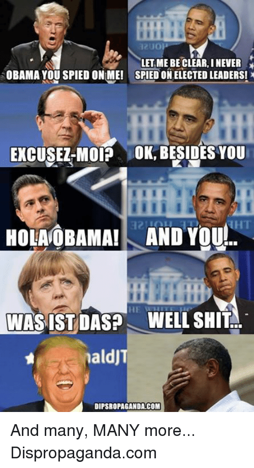 Dank, 🤖, and Clear: LET ME BE CLEAR, INENER  OBAMA YOU SPIED ONIME! SPIED ON ELECTED LEADERS! x  EXCUSEZ MOIP OK, BESIDESYOU  HOLANOBAMAI AND You  WASIST DASP WELL SHIT  naldJ  DIPSROPAGANDA COM And many, MANY more...  Dispropaganda.com