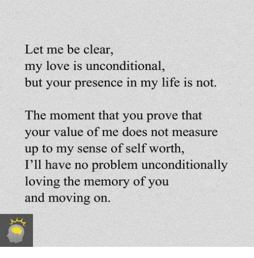 Dank, 🤖, and Memory: Let me be clear.  my love is unconditional,  but your presence in my life is not.  The moment that you prove that  your value of me does not measure  up to my sense of self worth,  I'll have no problem unconditionally  loving the memory of you  and moving on