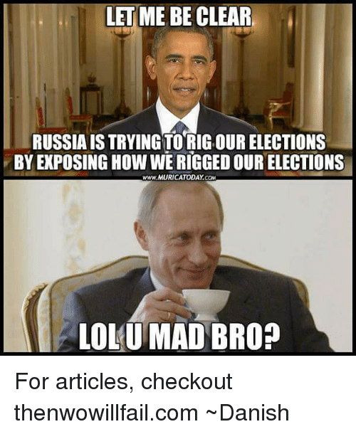 Memes, Russia, and Mad: LET ME BE CLEAR  RUSSIA IS TRYING TO RIG.OUR ELECTIONS  BY EXPOSING How WERIGGEDOUR ELECTIONS  www.MURICATODAY COM  LOLU MAD BRO? For articles, checkout thenwowillfail.com  ~Danish