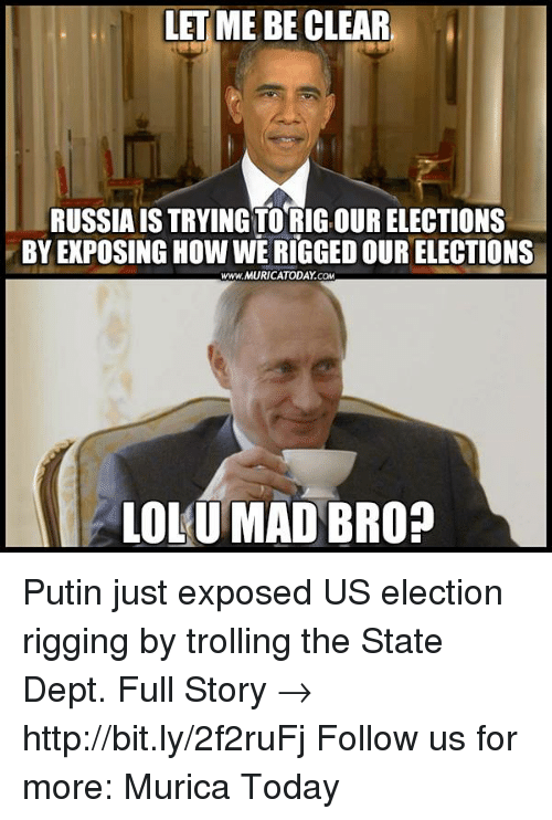 Memes, Troll, and Trolling: LET ME BE CLEAR  RUSSIAIS TRYINGTORIG OUR ELECTIONS  BY EXPOSING How WERIGGEDOUR ELECTIONS  www.MURICATODAY COM  LOLU MAD BRO? Putin just exposed US election rigging by trolling the State Dept.  Full Story → http://bit.ly/2f2ruFj Follow us for more: Murica Today