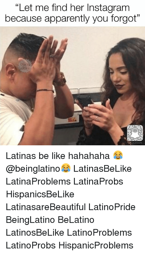 "Apparently, Be Like, and Instagram: ""Let me find her Instagram  because apparently you forgot"" Latinas be like hahahaha 😂 @beinglatino😂 LatinasBeLike LatinaProblems LatinaProbs HispanicsBeLike LatinasareBeautiful LatinoPride BeingLatino BeLatino LatinosBeLike LatinoProblems LatinoProbs HispanicProblems"