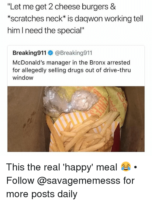 "Drugs, McDonalds, and Memes: ""Let me get 2 cheese burgers &  *scratches neck* is daqwon working tell  him l need the special""  Breaking911 @Breaking911  McDonald's manager in the Bronx arrested  for allegedly selling drugs out of drive-thru  window This the real 'happy' meal 😂 • Follow @savagememesss for more posts daily"