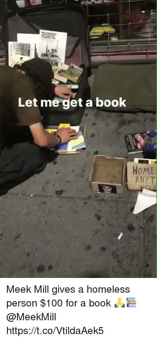 Anaconda, Homeless, and Meek Mill: Let me get a book  HoME  ANYT Meek Mill gives a homeless person $100 for a book 🙏📚 @MeekMill https://t.co/VtildaAek5