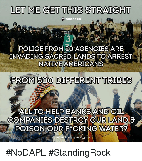 Memes, Native American, and Police: LET ME GET THIS STRAIGHT  anonews  POLICE FROM 20 AGENCIES ARE  INVADING SACRED LANDS TO ARREST  NATIVE AMERICANS  ROM 500 DIFFERENT TRIBES  ALL TO HELP BANKSAND OIL  COMPANIES DESTROY OUR LAND  &  POISONTOUR FACKING WATER  houghtprojectacor #NoDAPL #StandingRock