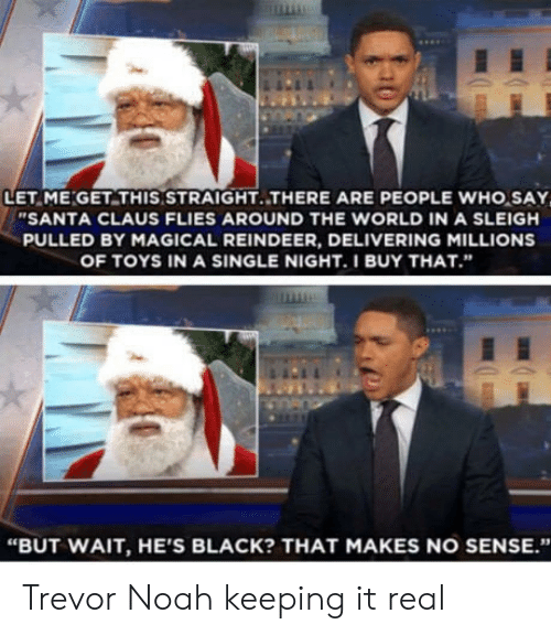 """Santa Claus, Noah, and Black: LET ME GET THIS STRAIGHT.THERE ARE PEOPLE WHO SAY  """"SANTA CLAUS FLIES AROUND THE WORLD IN A SLEIGH  PULLED BY MAGICAL REINDEER, DELIVERING MILLIONS  OF TOYS IN A SINGLE NIGHT.I BUY THAT.""""  """"BUT WAIT, HE'S BLACK? THAT MAKES NO SENSE."""" Trevor Noah keeping it real"""