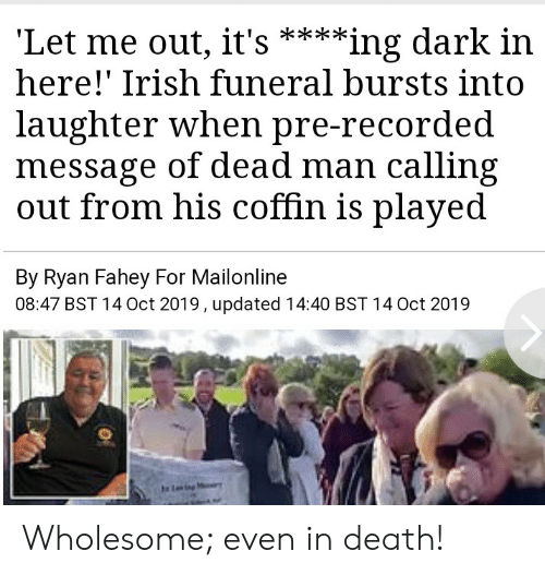 Irish, Death, and Mailonline: 'Let me out, it's  here!' Irish funeral bursts into  **ing dark in  laughter when pre-recorded  message of dead man calling  out from his coffin is played  By Ryan Fahey For Mailonline  08:47 BST 14 Oct 2019, updated 14:40 BST 14 Oct 2019  Ling Wholesome; even in death!