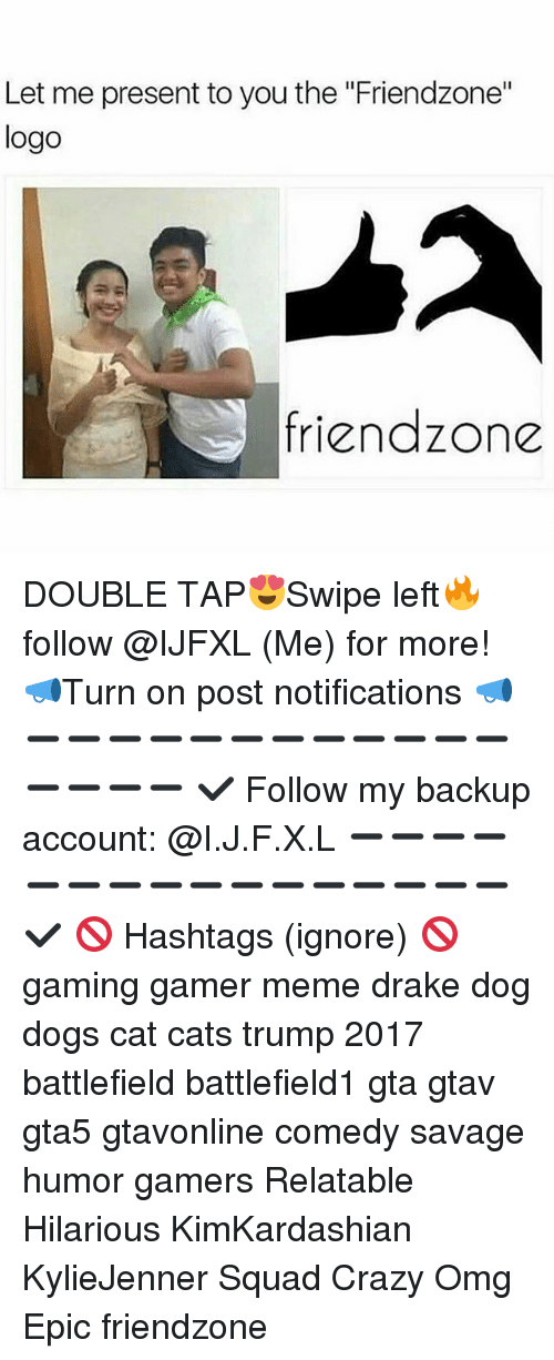"""Cats, Crazy, and Dogs: Let me present to you the """"Friendzone""""  logo  friendzone DOUBLE TAP😍Swipe left🔥 follow @IJFXL (Me) for more! 📣Turn on post notifications 📣 ➖➖➖➖➖➖➖➖➖➖➖➖➖➖➖➖ ✔ Follow my backup account: @I.J.F.X.L ➖➖➖➖➖➖➖➖➖➖➖➖➖➖➖➖✔️ 🚫 Hashtags (ignore) 🚫 gaming gamer meme drake dog dogs cat cats trump 2017 battlefield battlefield1 gta gtav gta5 gtavonline comedy savage humor gamers Relatable Hilarious KimKardashian KylieJenner Squad Crazy Omg Epic friendzone"""