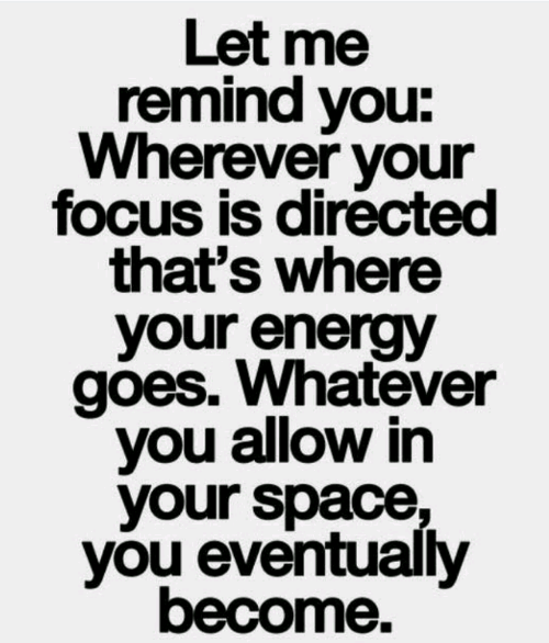 Energy, Focus, and Space: Let me  remind you:  Wherever your  focus is directed  that's where  your energy  gões. Whatever  you allow in  your space,  you eventualy  become.
