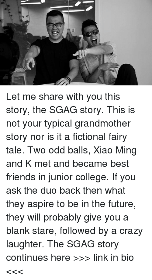 College, Crazy, and Friends: Let me share with you this story, the SGAG story. This is not your typical grandmother story nor is it a fictional fairy tale. Two odd balls, Xiao Ming and K met and became best friends in junior college. If you ask the duo back then what they aspire to be in the future, they will probably give you a blank stare, followed by a crazy laughter. The SGAG story continues here >>> link in bio <<<