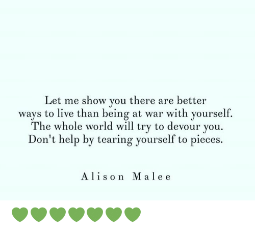 Memes, Help, and Live: Let me show you there are better  ways to live than being at war with yourself.  The whole world will try to devour you  Don't help by tearing yourself to pieces.  Alison Malee 💚💚💚💚💚💚💚