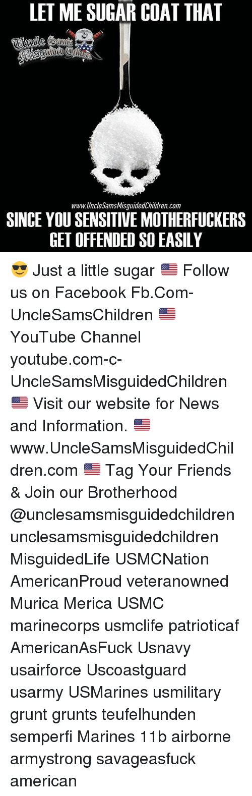 Facebook, Friends, and Memes: LET ME SUGAR COAT THAT  www.UncleSamsMisguidedChildren.com  SINCE YOU SENSITIVE MOTHERFUCKERS  GET OFFENDED SO EASILY 😎 Just a little sugar 🇺🇸 Follow us on Facebook Fb.Com-UncleSamsChildren 🇺🇸YouTube Channel youtube.com-c-UncleSamsMisguidedChildren 🇺🇸 Visit our website for News and Information. 🇺🇸 www.UncleSamsMisguidedChildren.com 🇺🇸 Tag Your Friends & Join our Brotherhood @unclesamsmisguidedchildren unclesamsmisguidedchildren MisguidedLife USMCNation AmericanProud veteranowned Murica Merica USMC marinecorps usmclife patrioticaf AmericanAsFuck Usnavy usairforce Uscoastguard usarmy USMarines usmilitary grunt grunts teufelhunden semperfi Marines 11b airborne armystrong savageasfuck american