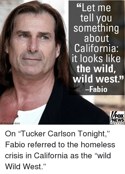 "Homeless, Memes, and News: ""Let me  tell you  something  about  California:  it looks like  the wild,  wild west.'""  Fabio  FOX  NEWS  AP Photo/Evan ucci  cha n n e l On ""Tucker Carlson Tonight,"" Fabio referred to the homeless crisis in California as the ""wild Wild West."""