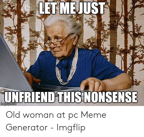 LET MEJUST UNFRIEND THIS NONSENSE Imatlipcom Old Woman at Pc