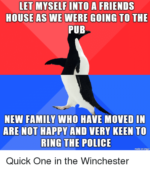 Family, Friends, and Police: LET MYSELF INTO A FRIENDS  HOUSEAS WE WERE GOING TO THE  PUB  NEW FAMILY WHO HAVE MOVED IN  ARE NOT HAPPY AND VERY KEEN To  RING THE POLICE  made on imgur Quick One in the Winchester