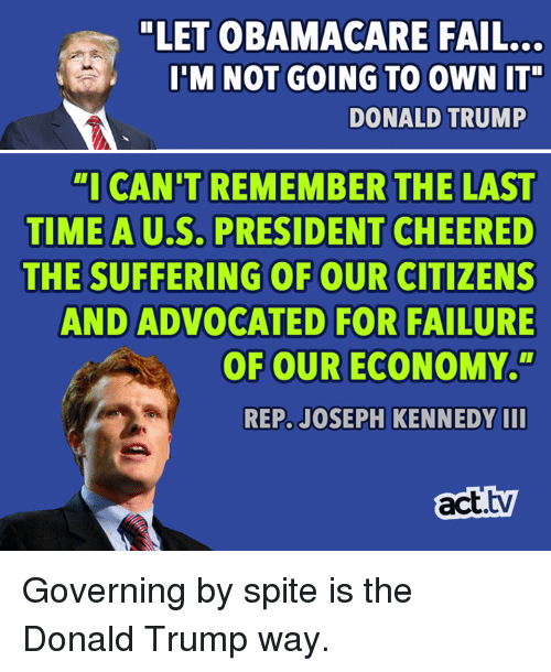 """Donald Trump, Fail, and Memes: """"LET OBAMACARE FAIL...  I'M NOT GOING TO OWN IT""""  DONALD TRUMP  """"I CAN'T REMEMBER THE LAST  TIME A U.S. PRESIDENT CHEERE  THE SUFFERING OF OUR CITIZENS  AND ADVOCATED FOR FAILURE  OF OUR ECONOMY.""""  AU.S.  REP. JOSEPH KENNEDY II  act.tv Governing by spite is the Donald Trump way."""