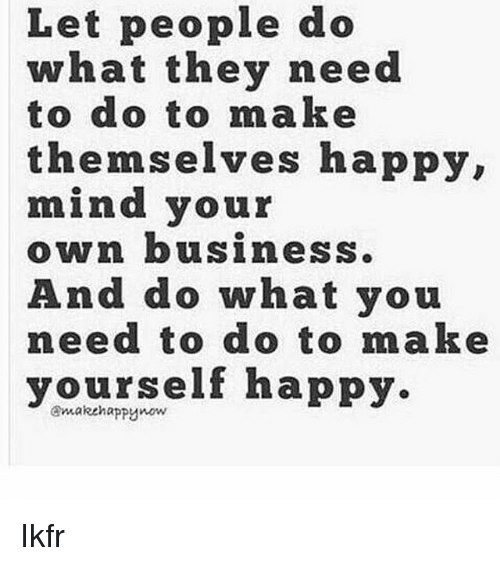 Let people do what they need to do to make themselves happy mind memes business and happy let people do what they need to do to solutioingenieria Gallery