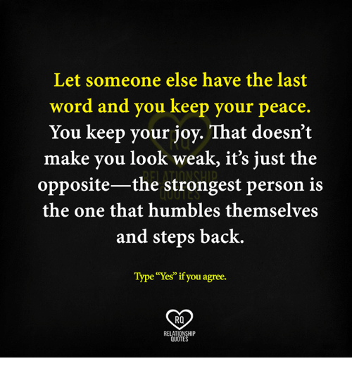 """Memes, Relationships, and Humble: Let someone else have the last  word and you keep your peace.  You keep your joy. That doesn't  make you look weak, it's just the  opposite-the strongest person is  the one that humbles themselves  and steps back.  Type""""Yes""""if you agree.  RO  RELATIONSHIP  QUOTES"""