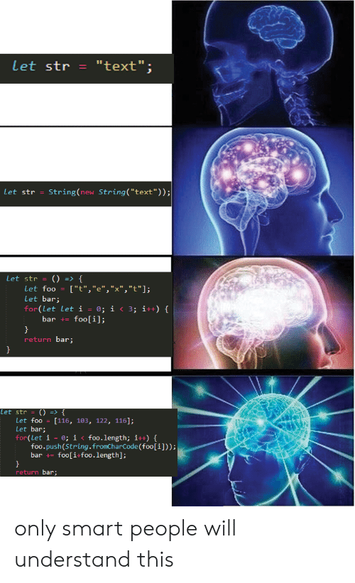 """Text, Push, and Smart: Let str""""text"""";  Let str -String (new String(""""text""""));  Let str -()  f  Let foo [""""t"""",""""e"""",""""X"""",""""t""""];  Let bar;  for(Let let i-0; i <3; i+t)  bar foo[i];  return bar  let str = () => {  Let foo [116, 103, 122, 116];  Let bar;  for(Let 1-0; İ < foo. length; i++) {  foo.push(String.fromCharCode (foo[i]));  bar += foo(i-foo-length];  return bar only smart people will understand this"""