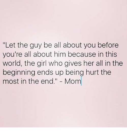 """Memes, Moms, and World: """"Let the guy be all about you before  you're all about him because in this  world, the girl who gives her all in the  beginning ends up being hurt the  most in the end  Mom"""