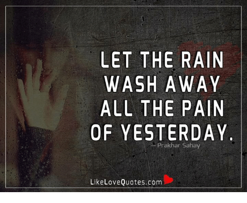 Memes, Rain, and Pain: LET THE RAIN  WASH AWAY  ALL THE PAIN  OF YESTERDAY.  Prakhar Sahay  LikeLoveQuotes.com