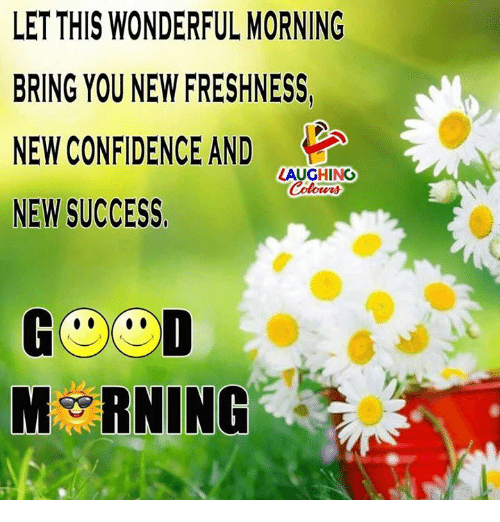 Confidence, Good, and Success: LET THIS WONDERFUL MORNING  BRING YOU NEW FRESHNESS,  NEW CONFIDENCE AND  NEW SUCCESS  LAUGHING  Colowrs  GOOD  M RNING