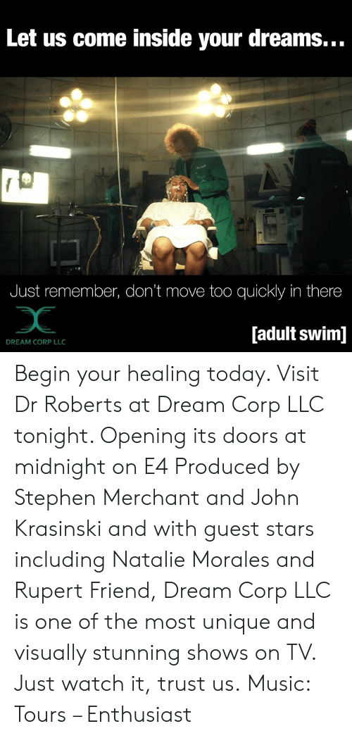 John Krasinski, Memes, and Music: Let us come inside your dreams...  Just remember, don't move too quickly in there  [adult swim]  DREAM CORP LLC Begin your healing today. Visit Dr Roberts at Dream Corp LLC tonight. Opening its doors at midnight on E4  Produced by Stephen Merchant and John Krasinski and with guest stars including Natalie Morales and Rupert Friend, Dream Corp LLC is one of the most unique and visually stunning shows on TV. Just watch it, trust us.   Music: Tours – Enthusiast