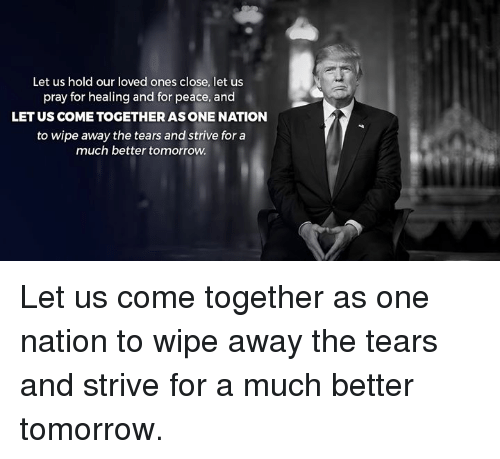 Tomorrow, Peace, and One: Let us hold our loved ones close, let us  pray for healing and for peace, and  LET US COME TOGETHER ASONE NATION  to wipe away the tears and strive for a  much better tomorrow Let us come together as one nation to wipe away the tears and strive for a much better tomorrow.