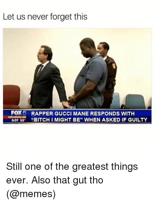 "Funny, Meme, and Fox: Let us never forget this  FOX  5 RAPPER GUCCI MANE RESPONDS WITH  5 07 53  BITCH I MIGHT BE"" WHEN ASKED IF GUILTY Still one of the greatest things ever. Also that gut tho (@memes)"