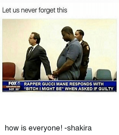 """Bitch, Gucci, and Gucci Mane: Let us never forget this  FOX  RAPPER GUCCI MANE RESPONDS WITH  507 53  BITCH I MIGHT BE"""" WHEN ASKED IF GUILTY how is everyone! -shakira"""