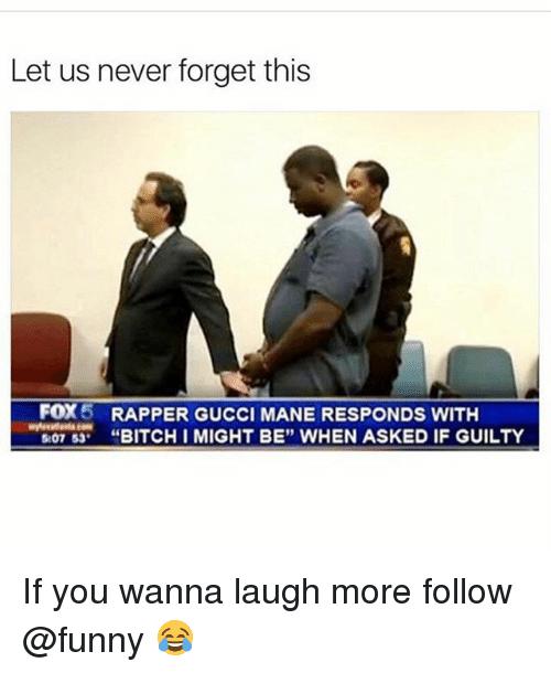 "Bitch, Funny, and Gucci: Let us never forget this  FOX5  RAPPER GUCCI MANE RESPONDS WITH  ""BITCH I MIGHT BE"" WHEN ASKED IF GUILTY If you wanna laugh more follow @funny 😂"