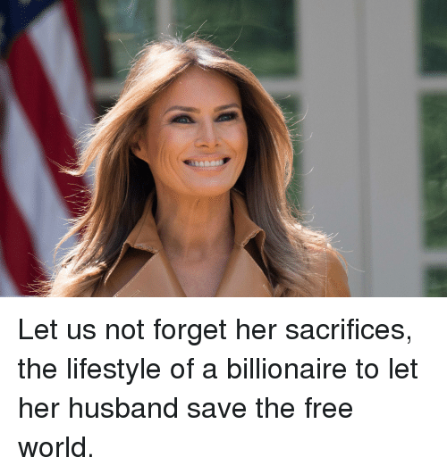 Free, Lifestyle, and World: Let us not forget her sacrifices, the lifestyle of a billionaire to let her husband save the free world.