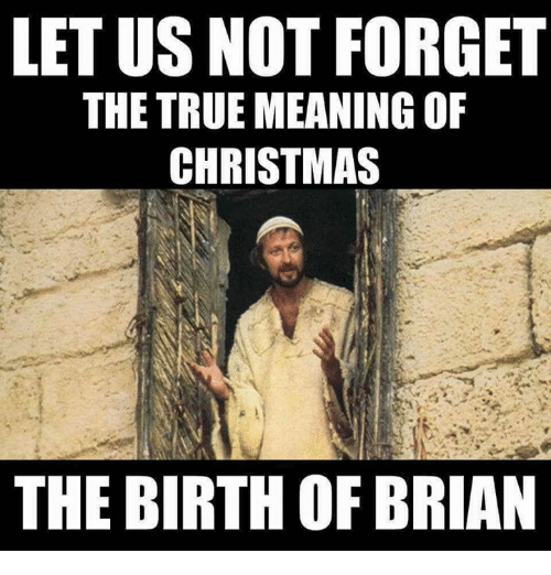 Christmas, Memes, and True: LET US NOT FORGET  THE TRUE MEANING OF  CHRISTMAS  THE BIRTH OF BRIAN