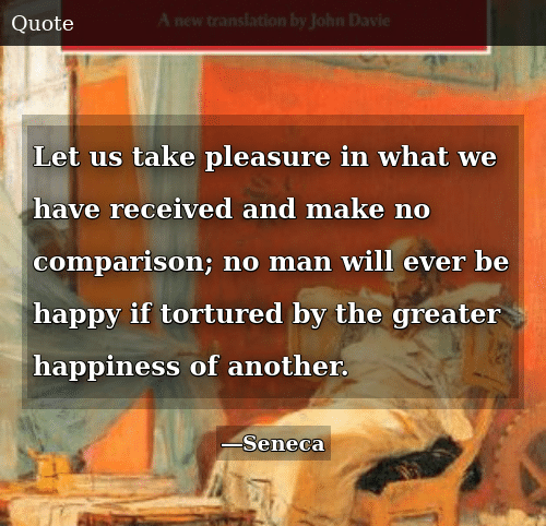 Happy, Happiness, and Be Happy: Let us take pleasure in what we have received and make no comparison; no man will ever be happy if tortured by the greater happiness of another.