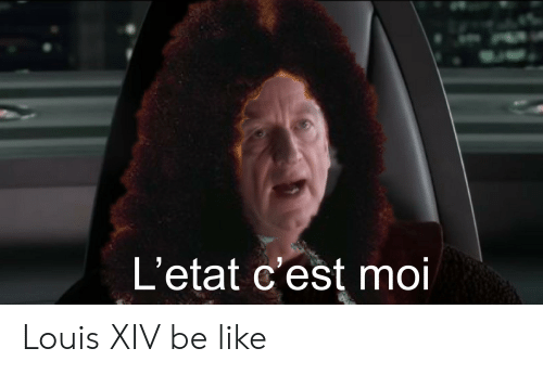 Be Like, History, and Xiv: L'etat c'est moi Louis XIV be like