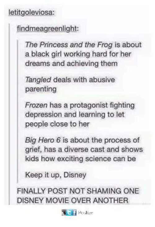 Disney, Frozen, and Memes: letitgoleviosa:  findmeagreenlight:  The Princess and the Frog is about  a black girl working hard for her  dreams and achieving them  Tangled deals with abusive  parenting  Frozen has a protagonist fighting  depression and learning to let  people close to her  Big Hero 6 is about the process of  grief, has a diverse cast and shows  kids how exciting science can be  Keep it up, Disney  FINALLY POST NOT SHAMING ONE  DISNEY MOVIE OVER ANOTHER  t f