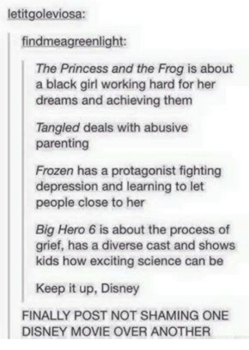 Disney, Frozen, and Memes: letitgoleviosa  findmeagreenlight:  The Princess and the Frog is about  a black girl working hard for her  dreams and achieving them  Tangled deals with abusive  parenting  Frozen has a protagonist fighting  depression and learning to let  people close to her  Big Hero 6 is about the process of  grief, has a diverse cast and shows  kids how exciting science can be  Keep it up, Disney  FINALLY POST NOT SHAMING ONE  DISNEY MOVIE OVER AÑOTHER