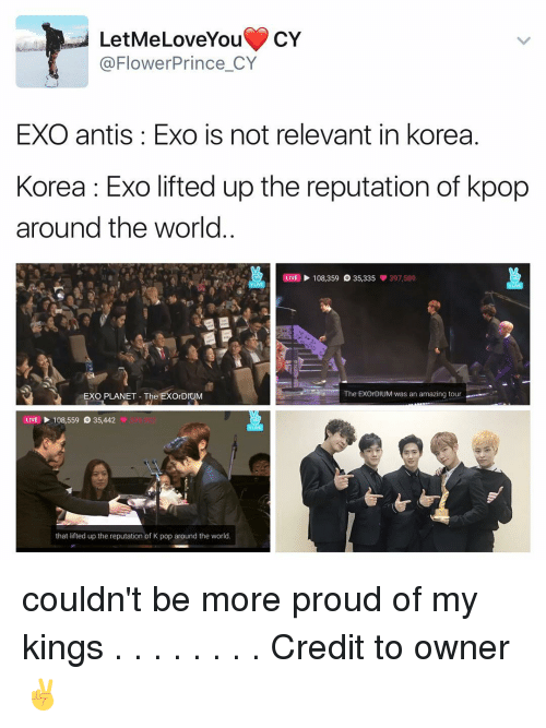 Love, Memes, and Pop: LetMe Love You  CY  @Flower Prince CY  EXO antis Exo is not relevant in korea.  Korea Exo lifted up the reputation of kpop  around the world  OLIVE 108,359 35,335  397,589  The EXOrDIUM was an amazing tour  EXO PLANET The EXOrDIUM  LIVE 108,559 35,442  that lifted up the reputation of K pop around the world. couldn't be more proud of my kings . . . . . . . . Credit to owner✌
