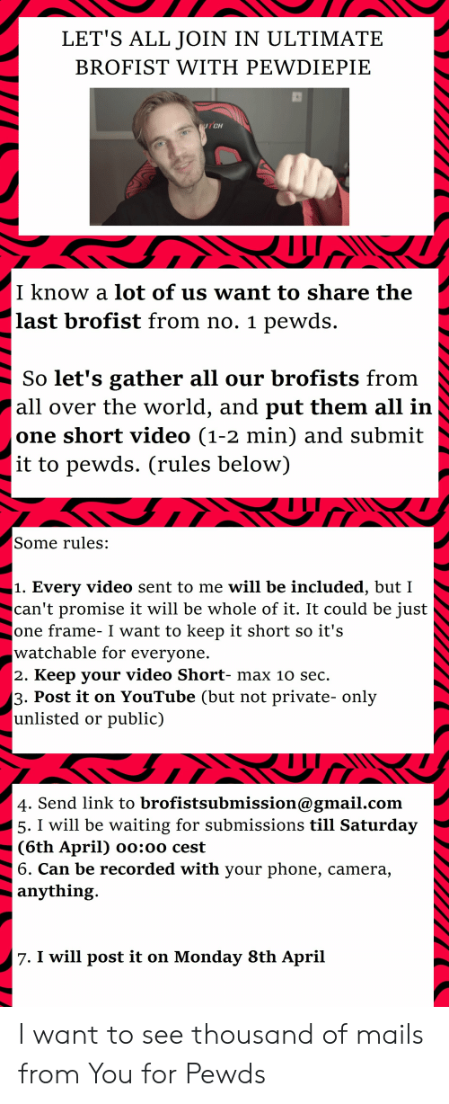 Phone, youtube.com, and Camera: LET'S ALL JOIN IN ULTIMATE  BROFIST WITH PEWDIEPIE  CH  I know a lot of us want to share the  last brofist from no. 1 pewds  So let's gather all our brofists from  all over the world, and put them all in  one short video (1-2 min) and submit  it to pewds. (rules below])  Some rules:  1. Every video sent to me will be included, but I  can't promise it will be whole of it. It could be just  one frame- I want to keep it short so it's  watchable for everyone  2. Keep your video Short- max 10 sec.  3. Post it on YouTube (but not private- only  unlisted or public)  4. Send link to brofistsubmission@gmail.com  5. I will be waiting for submissions till Saturday  (6th April) oo:oo cest  6. Can be recorded with your phone, camera,  anything  7. I will post it on Monday 8th April I want to see thousand of mails from You for Pewds