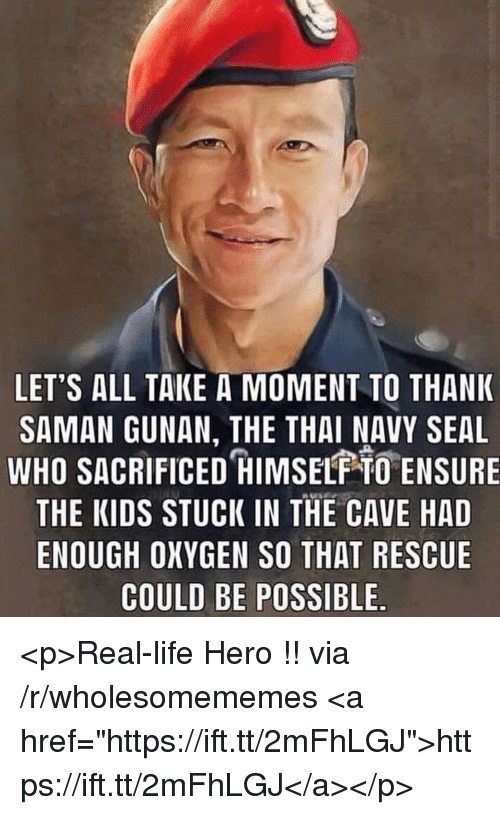 """Life, Ensure, and Kids: LET'S ALL TAKE A MOMENT TO THANK  SAMAN GUNAN, THE THAI NAVY SEAL  WHO SACRIFICED HIMSELF O ENSURE  THE KIDS STUCK IN THE CAVE HAD  ENOUGH OXYGEN SO THAT RESCUE  COULD BE POSSIBLE <p>Real-life Hero !! via /r/wholesomememes <a href=""""https://ift.tt/2mFhLGJ"""">https://ift.tt/2mFhLGJ</a></p>"""