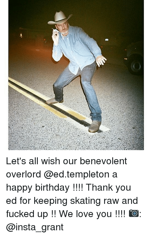lets all wish our benevolent overlord ed templeton a happy birthday 26399566 ✅ 25 best memes about happy birthday thank you happy birthday