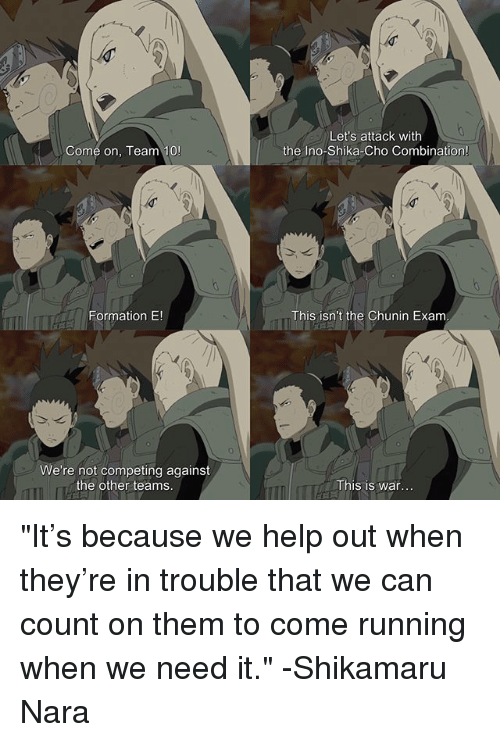 "Memes, Formation, and Help: Let's attack with  the Ino-Shika-Cho Combination!  Come on, Team 10  Formation E!  This isn't the Chunin Exanm  We're not competing against  the other teams  This is war ""It's because we help out when they're in trouble that we can count on them to come running when we need it."" -Shikamaru Nara"