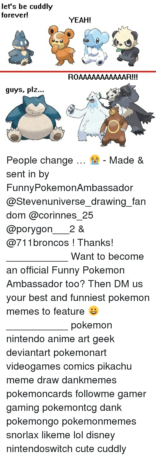 Anime, Cute, and Dank: let's be cuddly  forever!  guys, plz  YEAH!  ROAAAAAAAAAAAR!!! People change … 😭 - Made & sent in by FunnyPokemonAmbassador @Stevenuniverse_drawing_fandom @corinnes_25 @porygon___2 & @711broncos ! Thanks! ___________ Want to become an official Funny Pokemon Ambassador too? Then DM us your best and funniest pokemon memes to feature 😀 ___________ pokemon nintendo anime art geek deviantart pokemonart videogames comics pikachu meme draw dankmemes pokemoncards followme gamer gaming pokemontcg dank pokemongo pokemonmemes snorlax likeme lol disney nintendoswitch cute cuddly