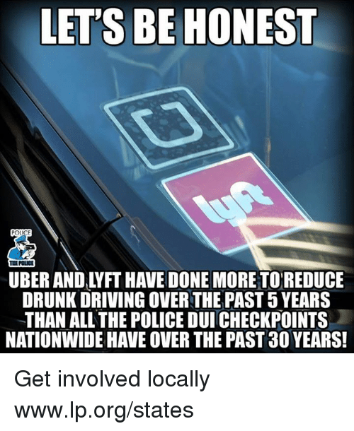 Driving, Drunk, and Memes: LET'S BE HONEST  THE POLICE  UBER AND LYFT HAVE DONE MORETOREDUCE  DRUNK DRIVING OVER THE PAST 5 YEARS  THAN ALL THE POLICE DUI CHECKPOINTS  NATIONWIDE HAVE OVER THE PAST 30 YEARS Get involved locally www.lp.org/states
