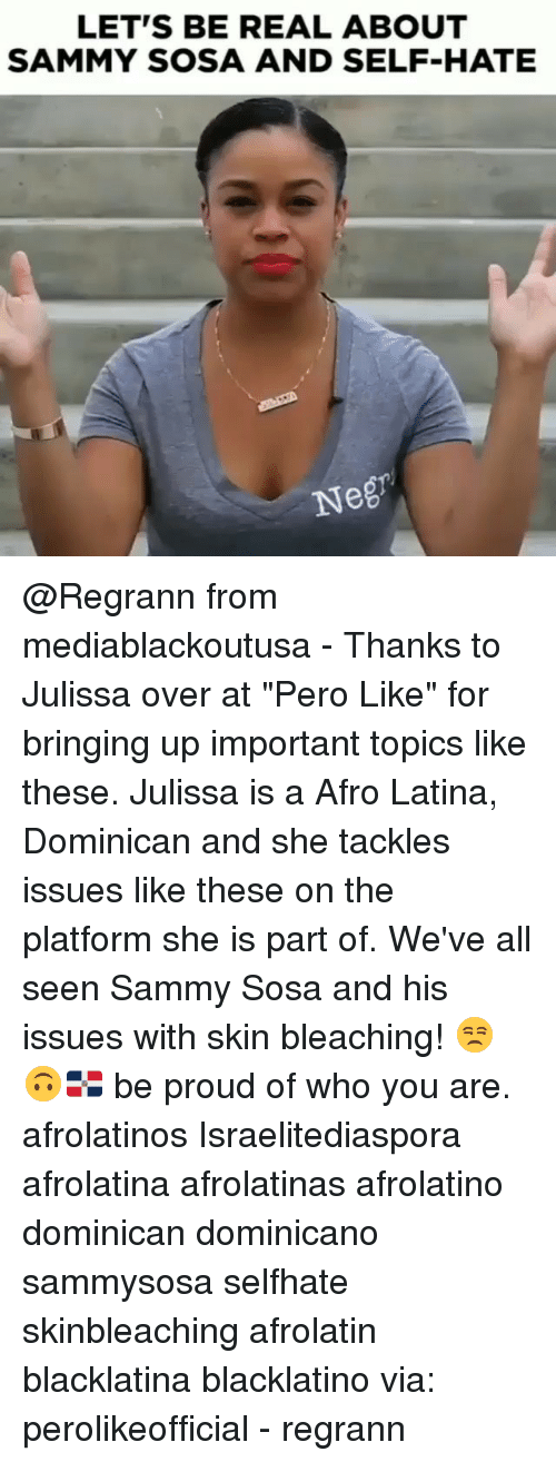 """Memes, Proud, and Dominican: LET'S BE REAL ABOUT  SAMMY SOSA AND SELF-HATE  Neg @Regrann from mediablackoutusa - Thanks to Julissa over at """"Pero Like"""" for bringing up important topics like these. Julissa is a Afro Latina, Dominican and she tackles issues like these on the platform she is part of. We've all seen Sammy Sosa and his issues with skin bleaching! 😒🙃🇩🇴 be proud of who you are. afrolatinos Israelitediaspora afrolatina afrolatinas afrolatino dominican dominicano sammysosa selfhate skinbleaching afrolatin blacklatina blacklatino via: perolikeofficial - regrann"""