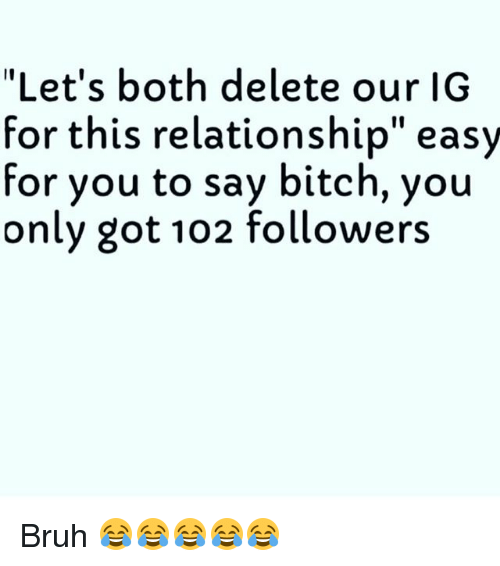 "Bitch, Bruh, and Funny: ""Let's both delete our IG  for this relationship"" easy  for you to say bitch, you  only got 102 followers Bruh 😂😂😂😂😂"